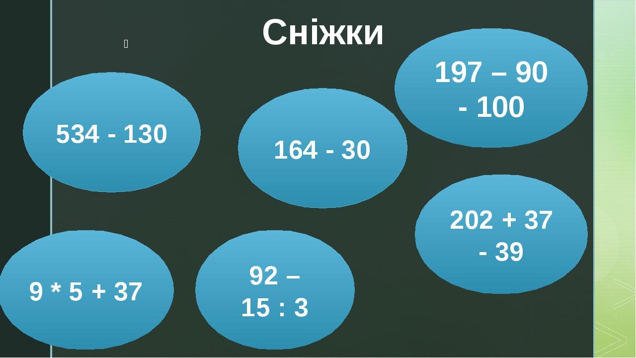 Сніжки 534 - 130 197 – 90 - 100 9 * 5 + 37 202 + 37 - 39 164 - 30 92 – 15 : 3 z