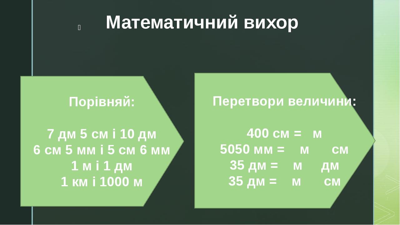 Математичний вихор Порівняй: 7 дм 5 см і 10 дм 6 см 5 мм і 5 см 6 мм 1 м і 1 дм 1 км і 1000 м Перетвори величини: 400 см = м 5050 мм =  м   ...