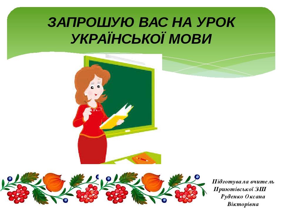 ЗАПРОШУЮ ВАС НА УРОК УКРАЇНСЬКОЇ МОВИ Підготувала вчитель Приютівської ЗШ Руденко Оксана Вікторівна