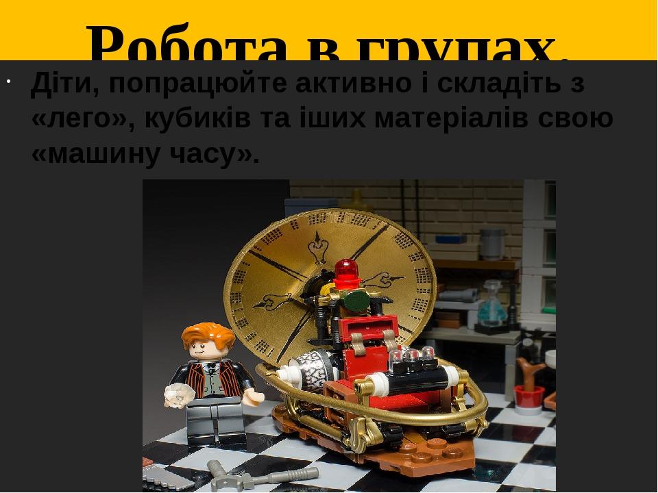 Робота в групах. Фантазуємо Діти, попрацюйте активно і складіть з «лего», кубиків та іших матеріалів свою «машину часу».