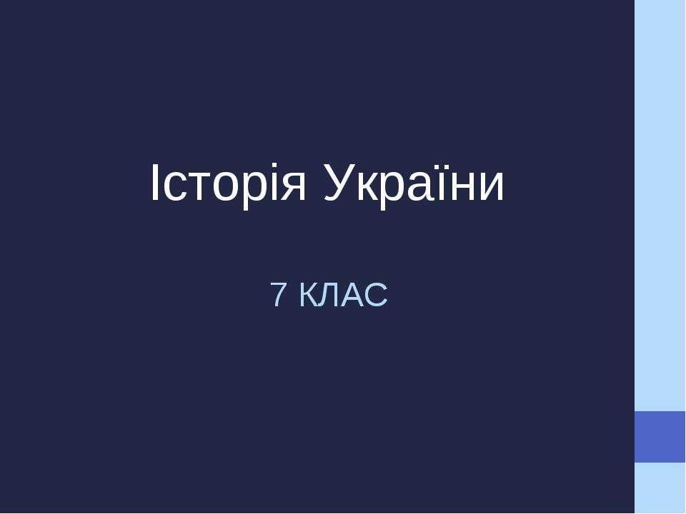 7 КЛАС Історія України