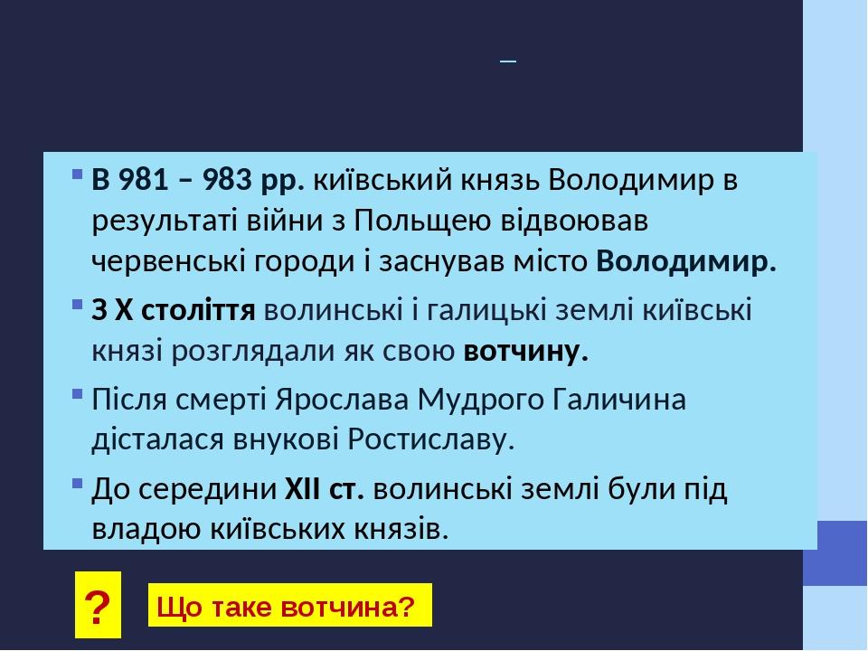 Галицько – Волинські земля як вотчина київських князів В 981 – 983 рр. київський князь Володимир в результаті війни з Польщею відвоював червенські ...