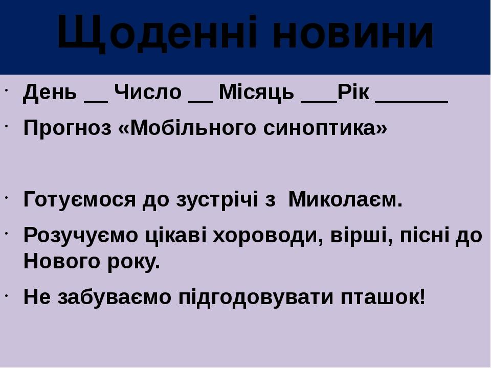 Щоденні новини День __ Число __ Місяць ___Рік ______ Прогноз «Мобільного синоптика» Готуємося до зустрічі з Миколаєм. Розучуємо цікаві хороводи, ві...