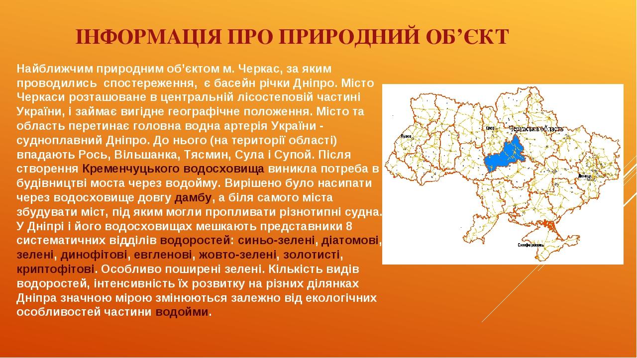 ІНФОРМАЦІЯ ПРО ПРИРОДНИЙ ОБ'ЄКТ Найближчим природним об'єктом м. Черкас, за яким проводились спостереження, є басейн річки Дніпро. Місто Черкаси ро...