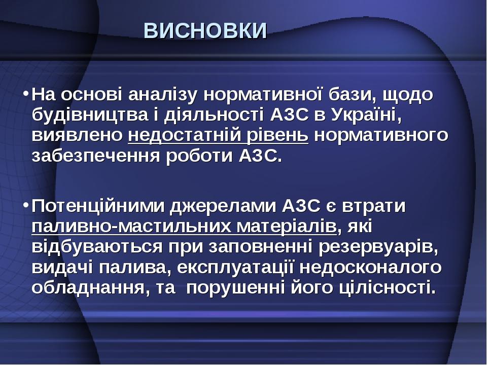 ВИСНОВКИ На основі аналізу нормативної бази, щодо будівництва і діяльності АЗС в Україні, виявлено недостатній рівень нормативного забезпечення роб...