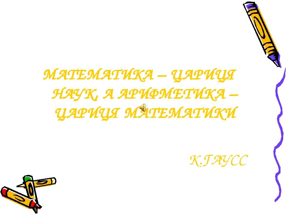 МАТЕМАТИКА – ЦАРИЦЯ НАУК, А АРИФМЕТИКА – ЦАРИЦЯ МАТЕМАТИКИ К.ГАУСС