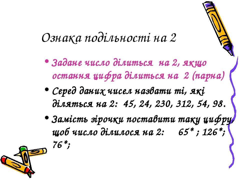 Ознака подільності на 2 Задане число ділиться на 2, якщо остання цифра ділиться на 2 (парна) Серед даних чисел назвати ті, які діляться на 2: 45, 2...