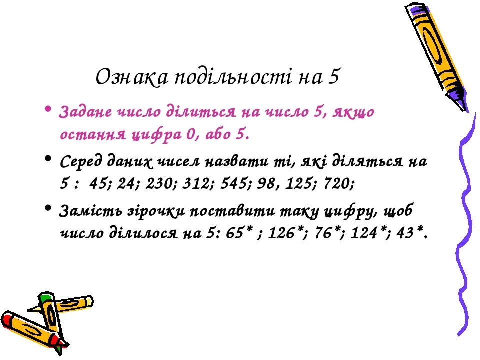 Ознака подільності на 5 Задане число ділиться на число 5, якщо остання цифра 0, або 5. Серед даних чисел назвати ті, які діляться на 5 : 45; 24; 23...