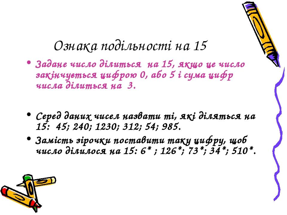 Ознака подільності на 15 Задане число ділиться на 15, якщо це число закінчується цифрою 0, або 5 і сума цифр числа ділиться на 3. Серед даних чисел...