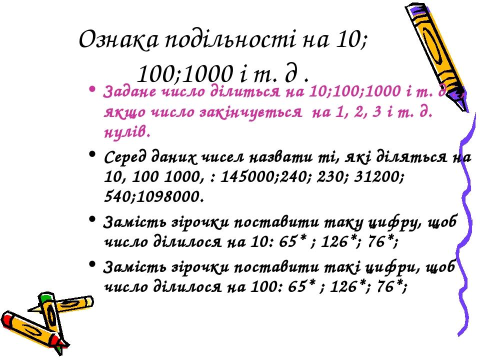 Ознака подільності на 10; 100;1000 і т. д . Задане число ділиться на 10;100;1000 і т. д . , якщо число закінчується на 1, 2, 3 і т. д. нулів. Серед...