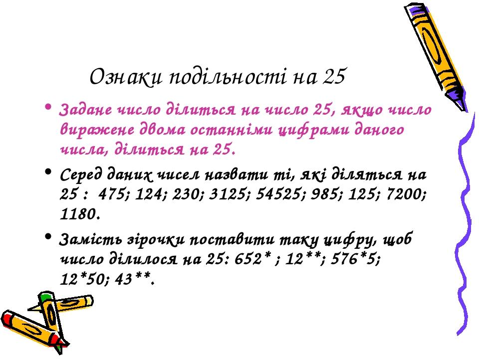 Ознаки подільності на 25 Задане число ділиться на число 25, якщо число виражене двома останніми цифрами даного числа, ділиться на 25. Серед даних ч...