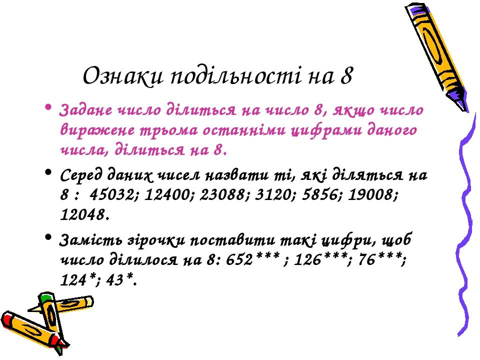 Ознаки подільності на 8 Задане число ділиться на число 8, якщо число виражене трьома останніми цифрами даного числа, ділиться на 8. Серед даних чис...