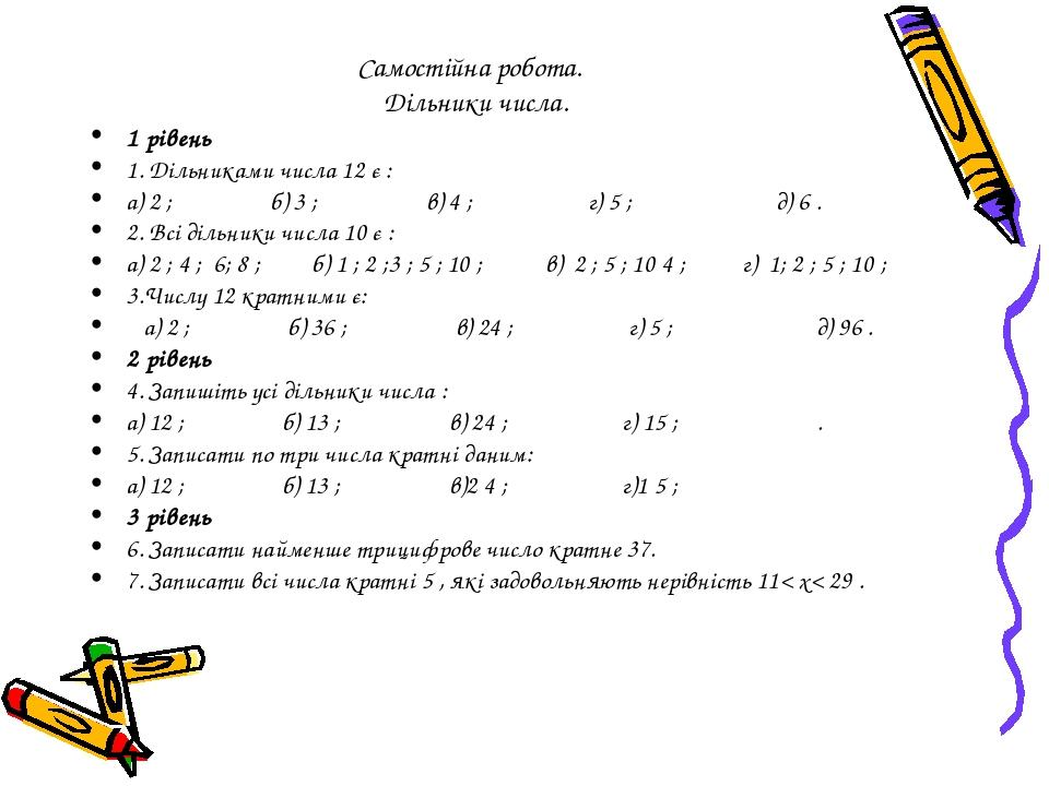Самостійна робота. Дільники числа. 1 рівень 1. Дільниками числа 12 є : а) 2 ; б) 3 ; в) 4 ; г) 5 ; д) 6 . 2. Всі дільники числа 10 є : а) 2 ; 4 ; 6...