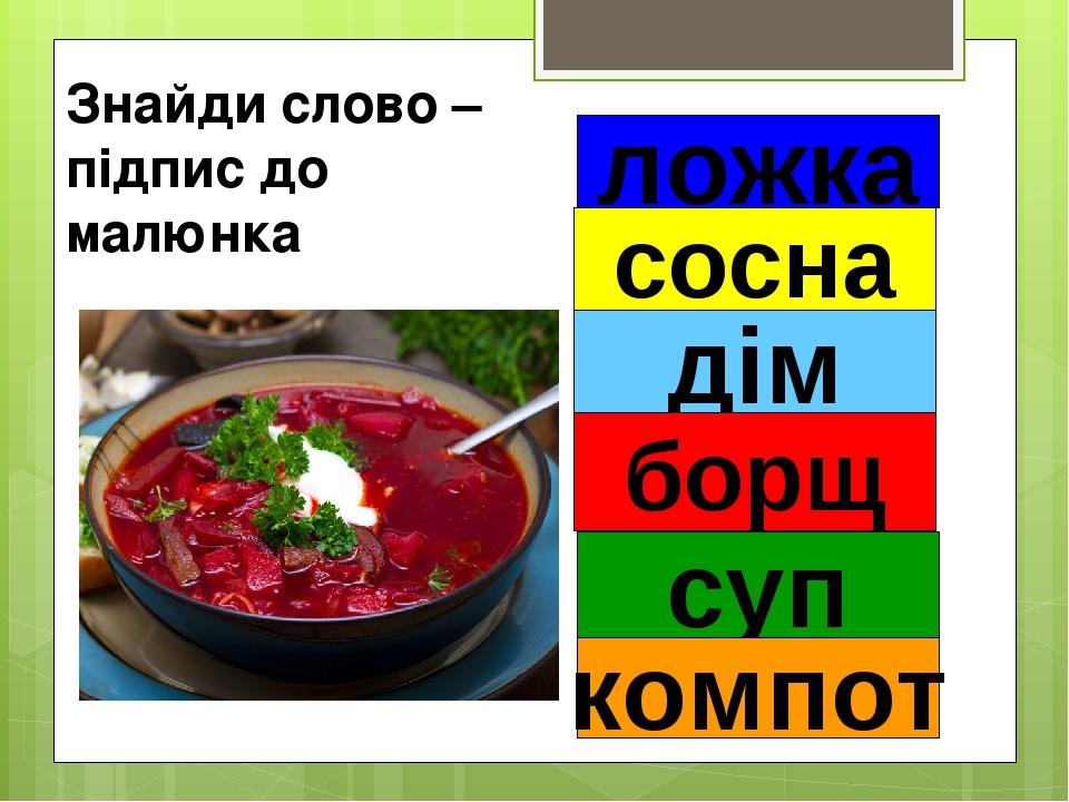 Знайди слово – підпис до малюнка ложка сосна дім суп компот борщ