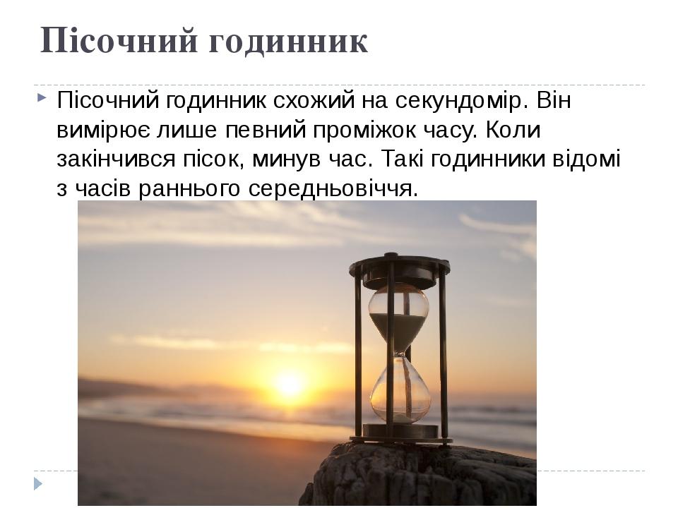 Пісочний годинник Пісочний годинник схожий на секундомір. Він вимірює лише певний проміжок часу. Коли закінчився пісок, минув час. Такі годинники в...
