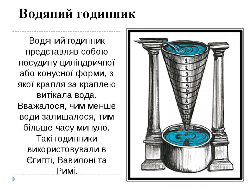 Водяний годинник представляв собою посудину циліндричної або конусної форми, з якої крапля за краплею витікала вода. Вважалося, чим менше води зали...