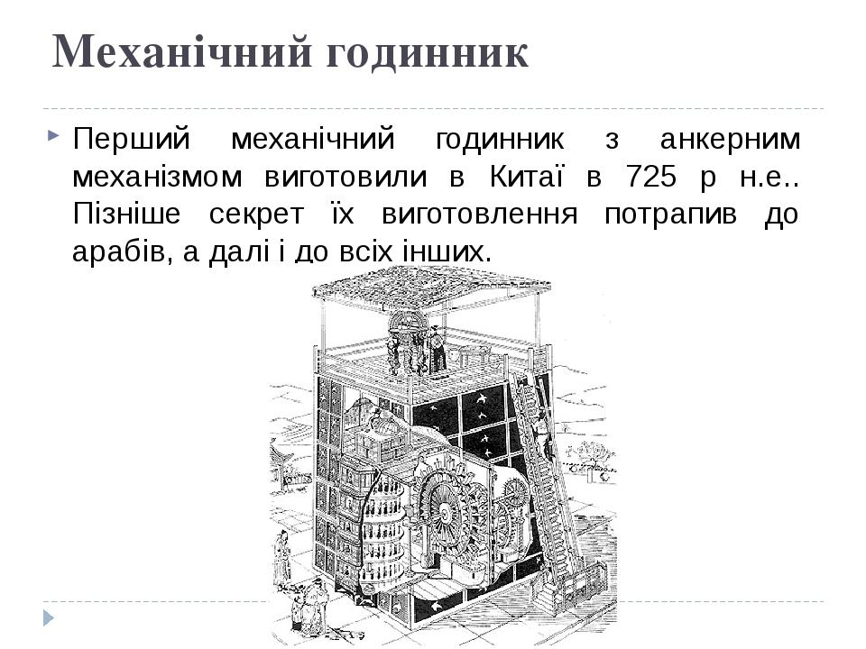 Механічний годинник Перший механічний годинник з анкерним механізмом виготовили в Китаї в 725 р н.е.. Пізніше секрет їх виготовлення потрапив до ар...