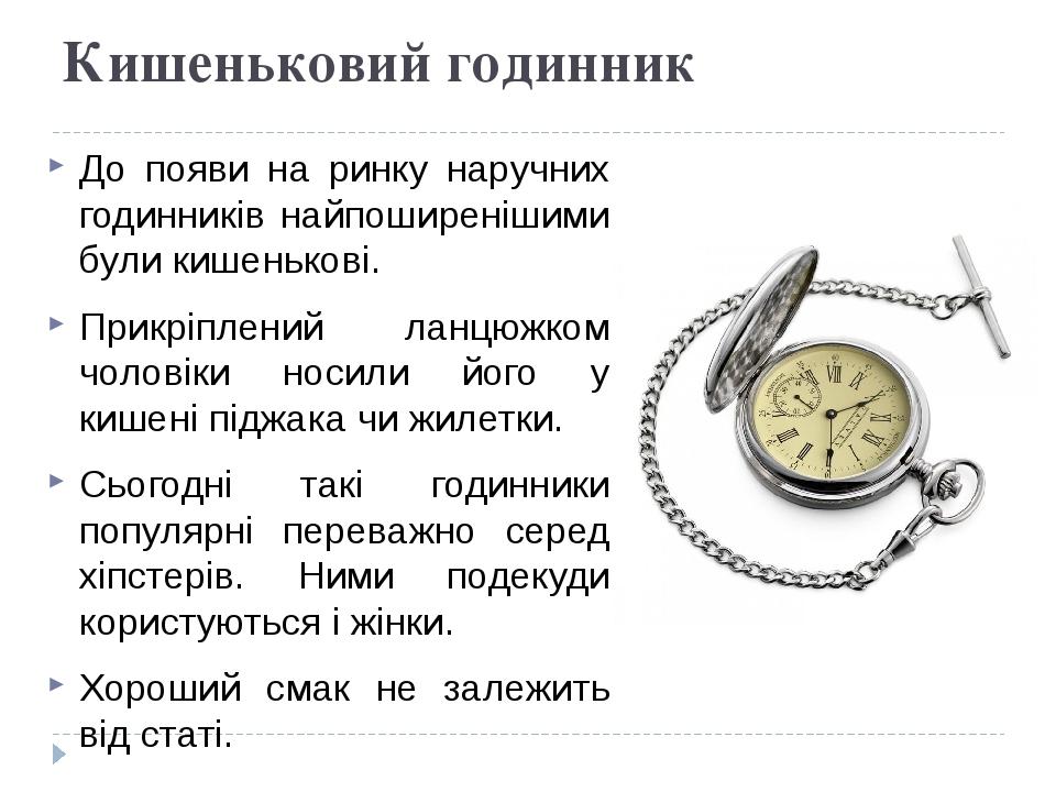 Кишеньковий годинник До появи на ринку наручних годинників найпоширенішими були кишенькові. Прикріплений ланцюжком чоловіки носили його у кишені пі...