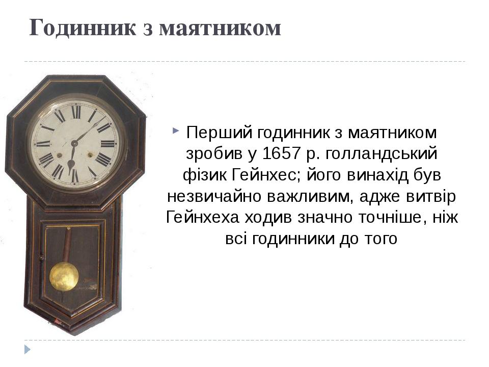 Годинник з маятником Перший годинник з маятником зробив у 1657 р. голландський фізик Гейнхес; його винахід був незвичайно важливим, адже витвір Гей...