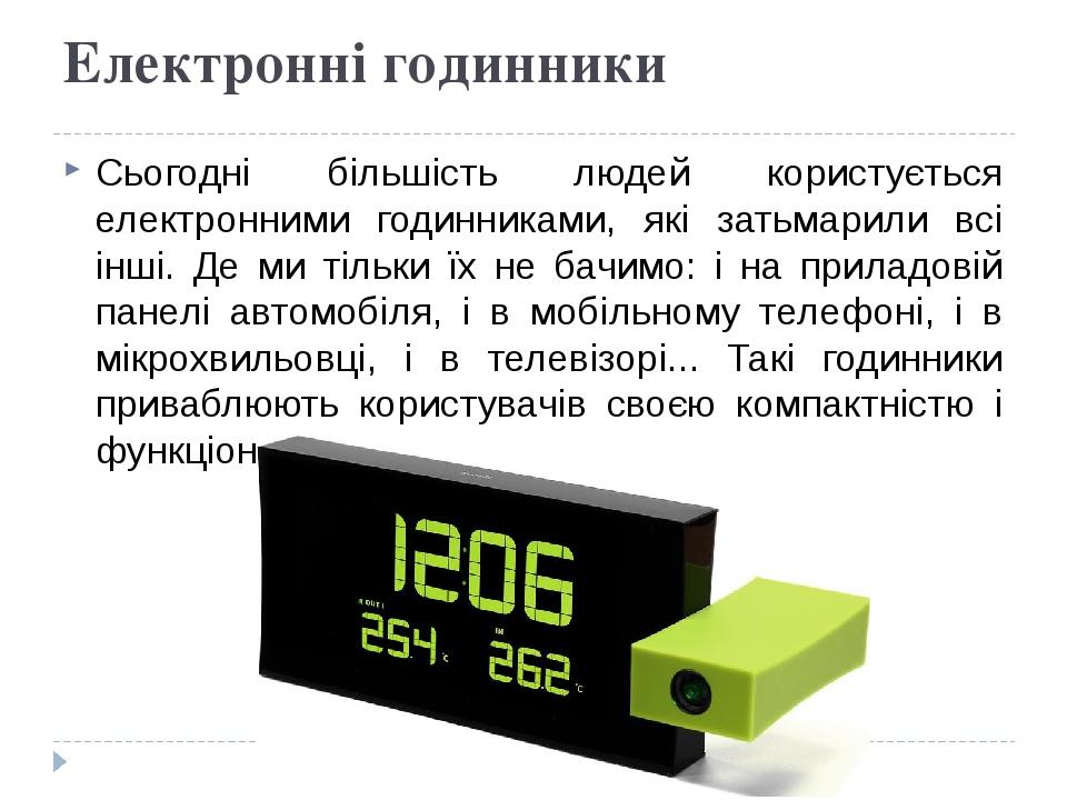 Електронні годинники Сьогодні більшість людей користується електронними годинниками, які затьмарили всі інші. Де ми тільки їх не бачимо: і на прила...