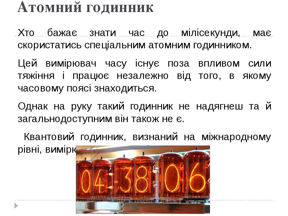 Атомний годинник Хто бажає знати час до мілісекунди, має скористатись спеціальним атомним годинником. Цей вимірювач часу існує поза впливом сили тя...