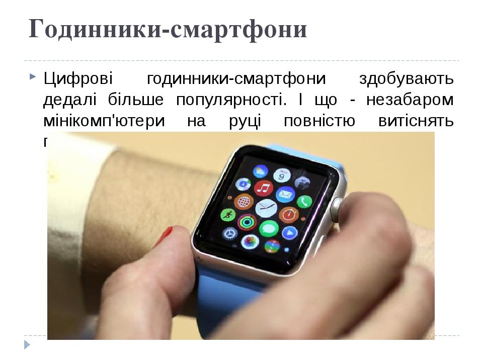 Годинники-смартфони Цифрові годинники-смартфони здобувають дедалі більше популярності. І що - незабаром мінікомп'ютери на руці повністю витіснять г...