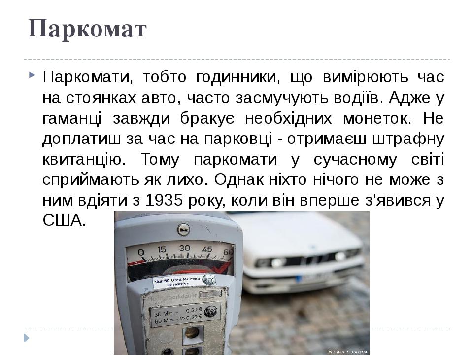 Паркомат Паркомати, тобто годинники, що вимірюють час на стоянках авто, часто засмучують водіїв. Адже у гаманці завжди бракує необхідних монеток. Н...