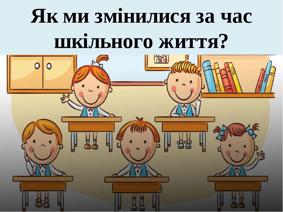 Як ми змінилися за час шкільного життя?