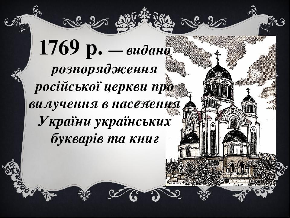 1769 р. — видано розпорядження російської церкви про вилучення в населення України українських букварів та книг