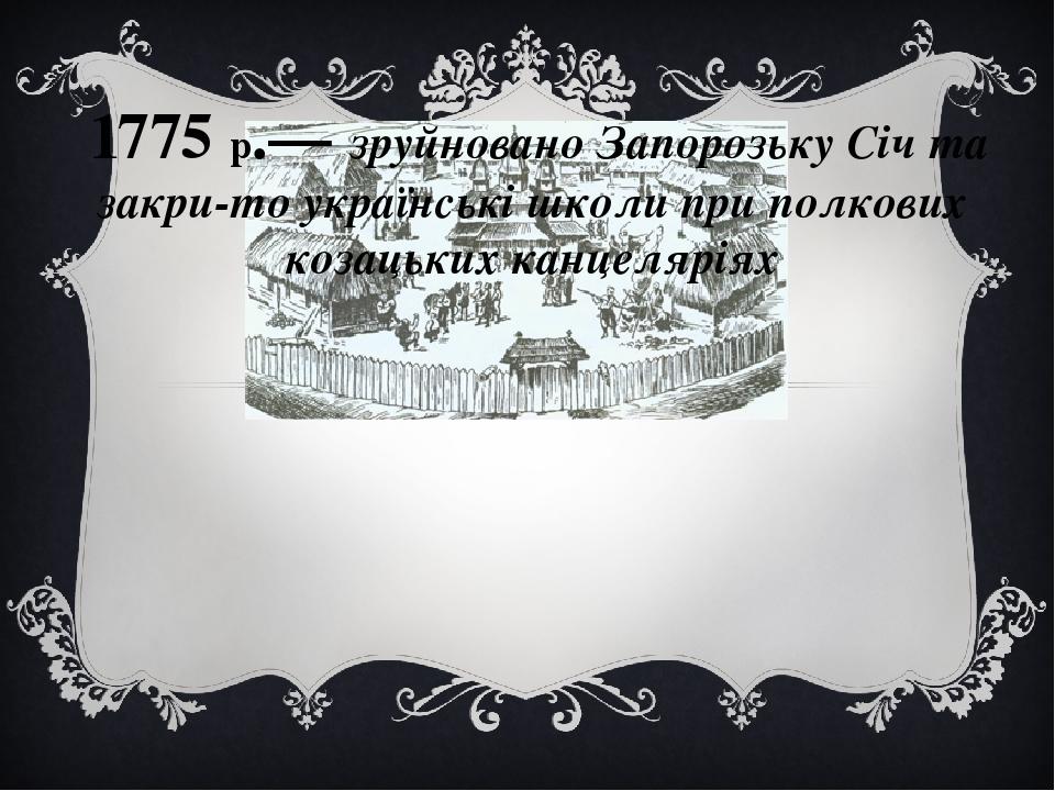 1775 р.— зруйновано Запорозьку Січ та закрито українські школи при полкових козацьких канцеляріях