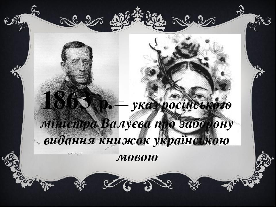 1863 р.— указ російського міністра Валуєва про заборону видання книжок українською мовою