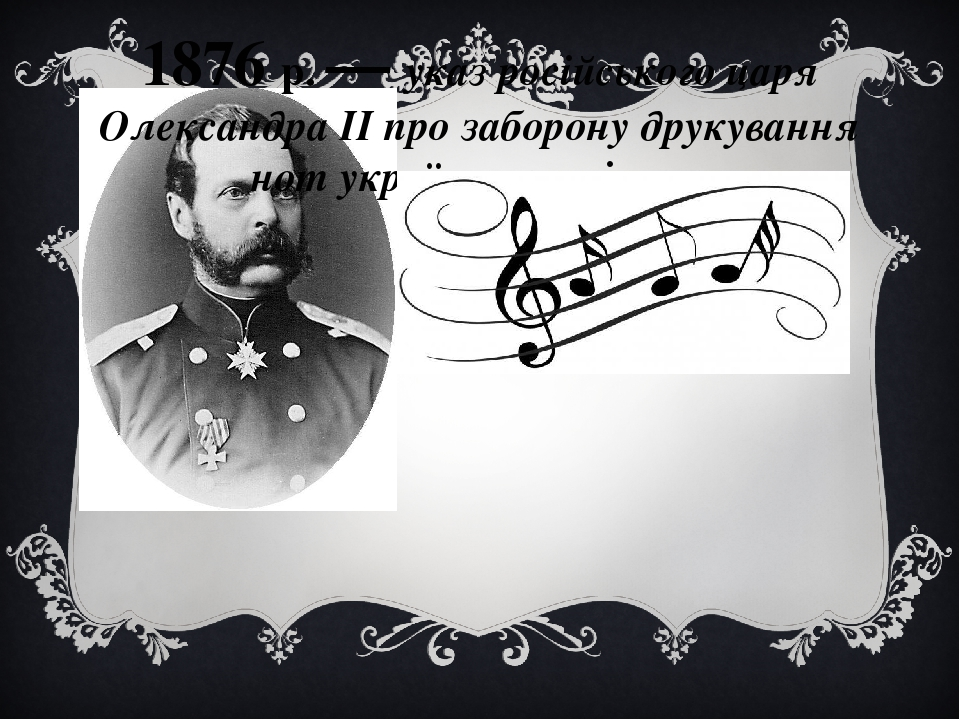 1876 р. — указ російського царя Олександра II про заборону друкування нот українських пісень