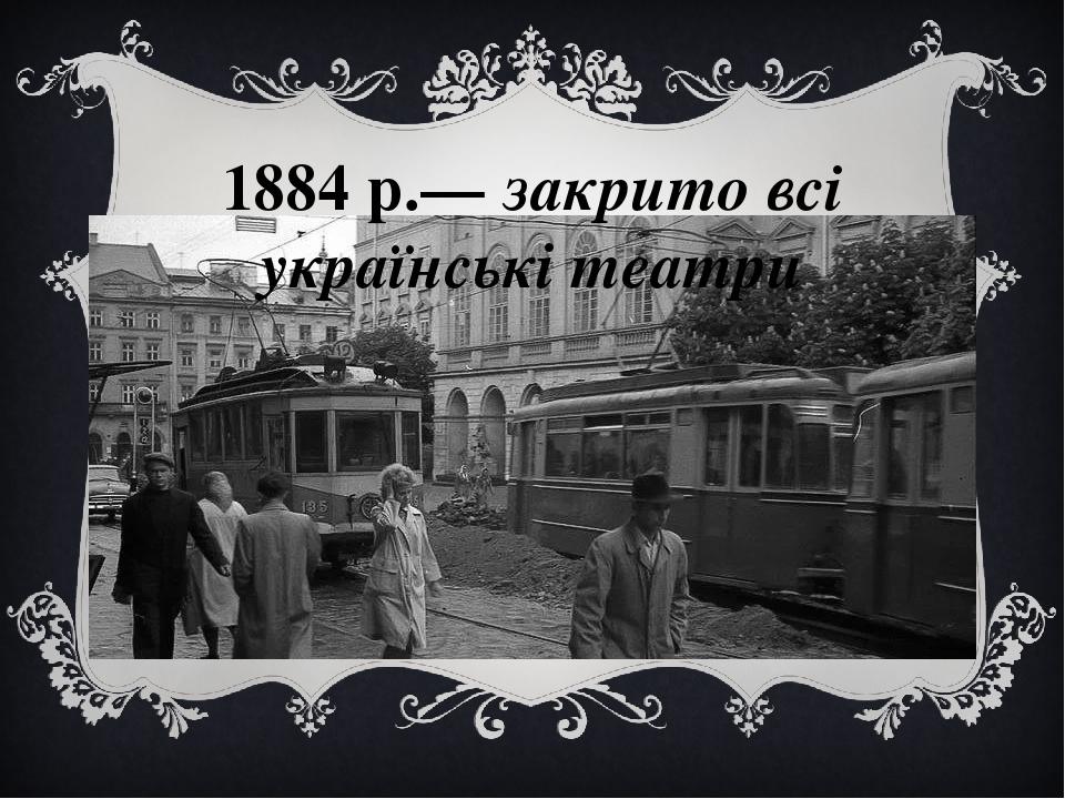1884 р.— закрито всі українські театри