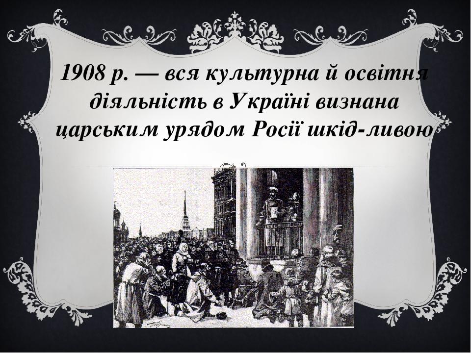 1908 р. — вся культурна й освітня діяльність в Україні визнана царським урядом Росії шкідливою