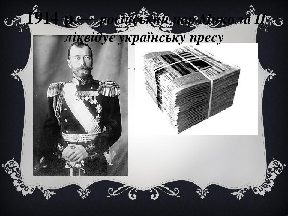 1914 р.— російський цар Микола II ліквідує українську пресу