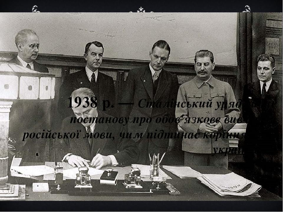1938 р. — Сталінський уряд видає постанову про обов'язкове вивчення російської мови, чим підтинає коріння мові українській