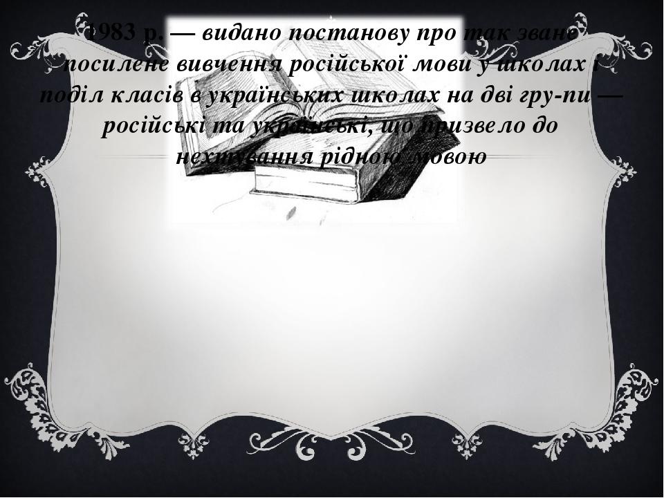 1983 р. — видано постанову про так зване посилене вивчення російської мови у школах і поділ класів в українських школах на дві групи — російські т...