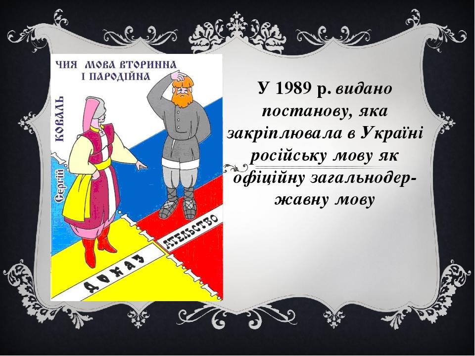 У 1989 р. видано постанову, яка закріплювала в Україні російську мову як офіційну загальнодержавну мову