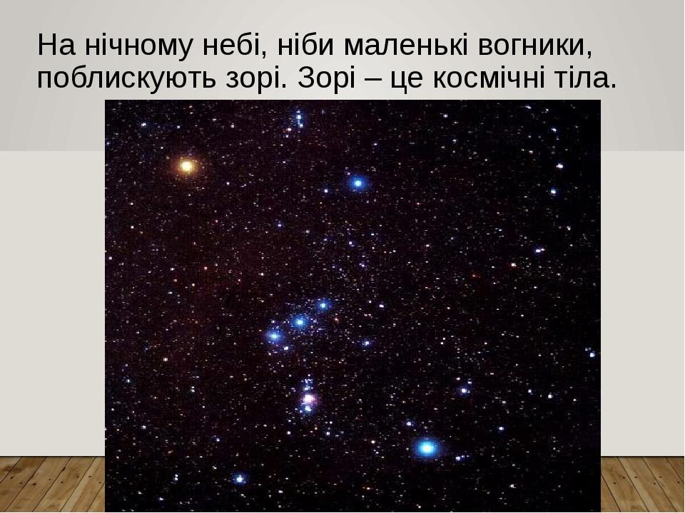 На нічному небі, ніби маленькі вогники, поблискують зорі. Зорі – це космічні тіла.