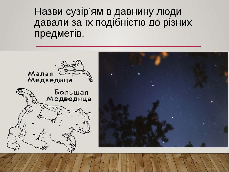 Назви сузір'ям в давнину люди давали за їх подібністю до різних предметів.