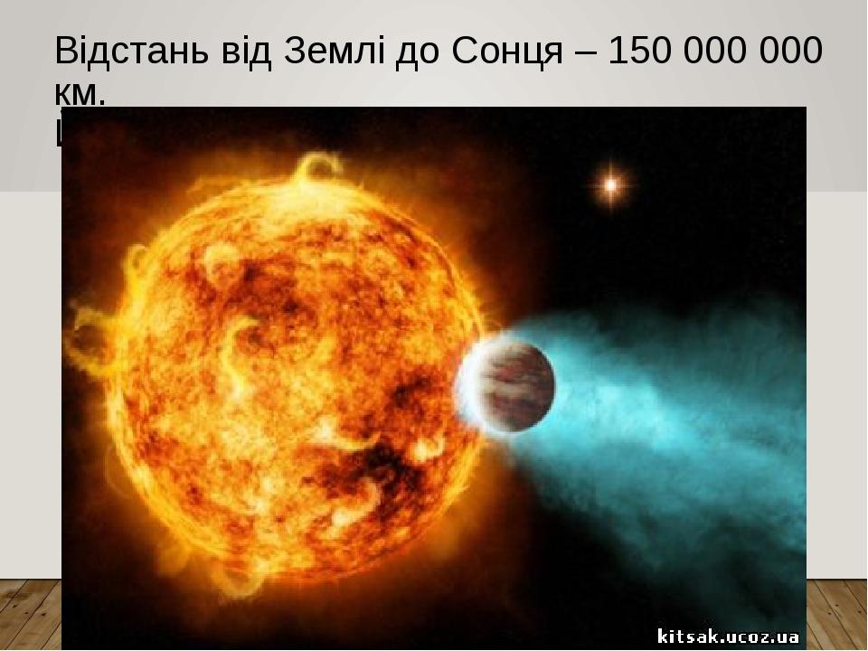 Відстань від Землі до Сонця – 150 000 000 км. Його діаметр – 1 392 000 км.