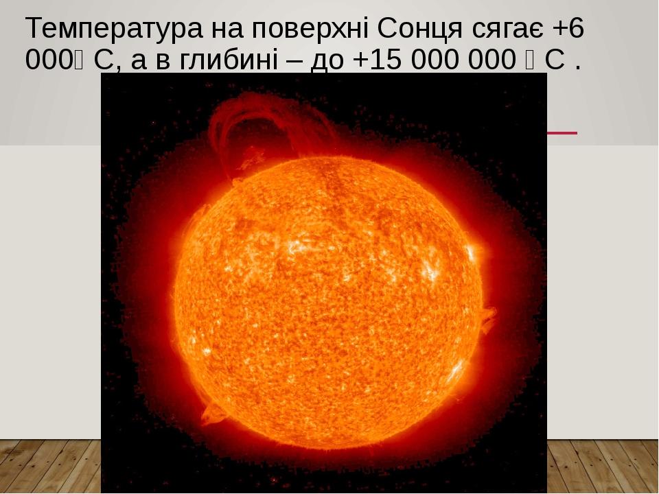 Температура на поверхні Сонця сягає +6 000⁰ С, а в глибині – до +15 000 000 ⁰ С .