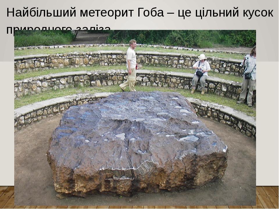Найбільший метеорит Гоба – це цільний кусок природного заліза.