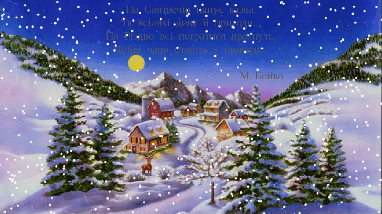 На Святвечір панує казка, Та всілякі дива й пригоди… На Різдво всі погратися прагнуть, Добрі чари стають у пригоді… М. Бойко
