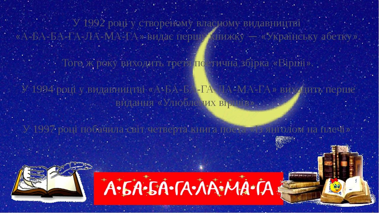 У 1992 році у створеному власному видавництві «А-БА-БА-ГА-ЛА-МА-ГА» видає першу книжку — «Українську абетку». Того ж року виходить третя поетична з...