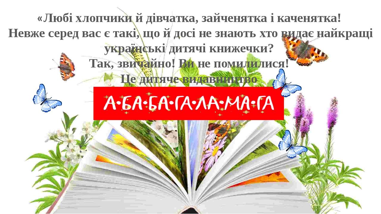 «Любі хлопчики й дівчатка, зайченятка і каченятка! Невже серед вас є такі, що й досі не знають хто видає найкращі українські дитячі книжечки? Так, ...
