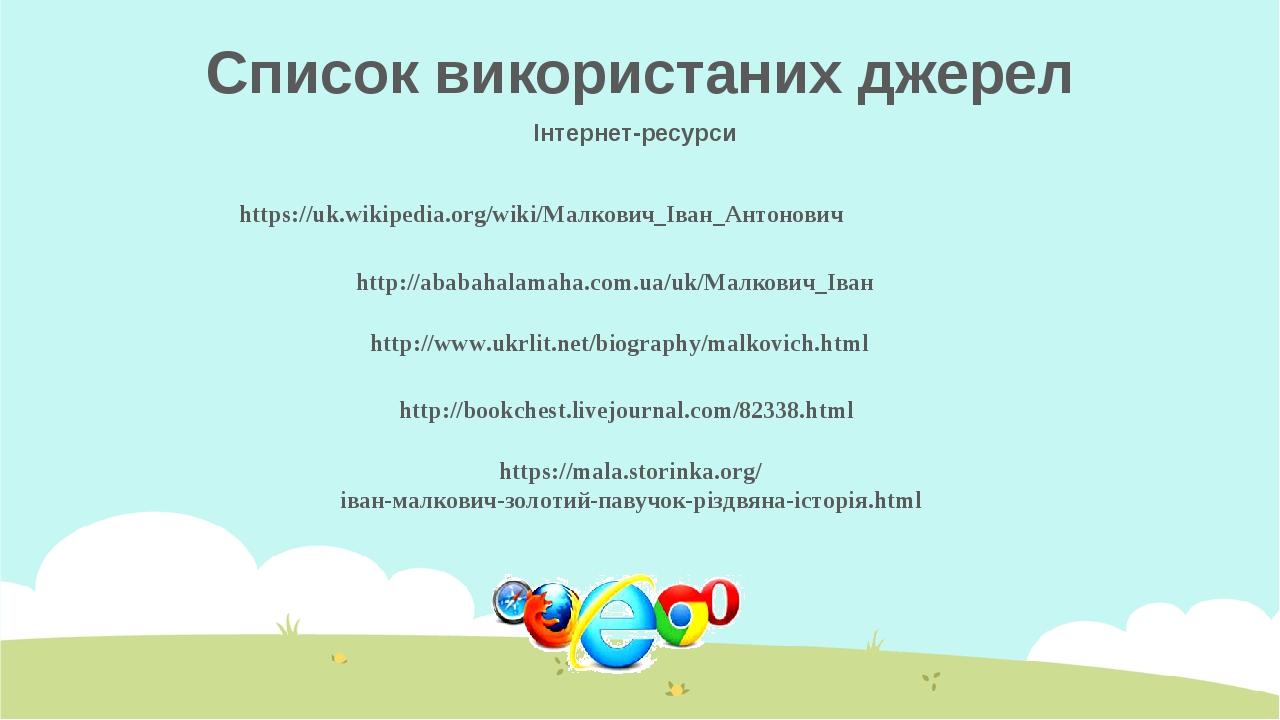 Список використаних джерел Інтернет-ресурси https://uk.wikipedia.org/wiki/Малкович_Іван_Антонович http://ababahalamaha.com.ua/uk/Малкович_Іван http...