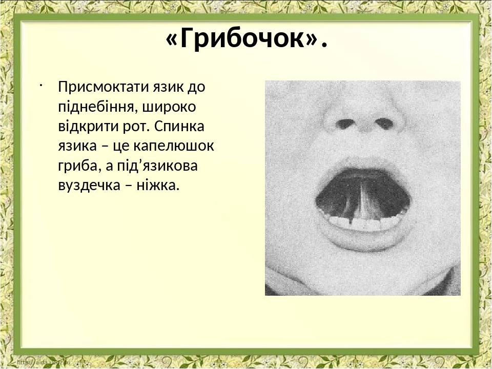«Грибочок». Присмоктати язик до піднебіння, широко відкрити рот. Спинка язика – це капелюшок гриба, а під'язикова вуздечка – ніжка.