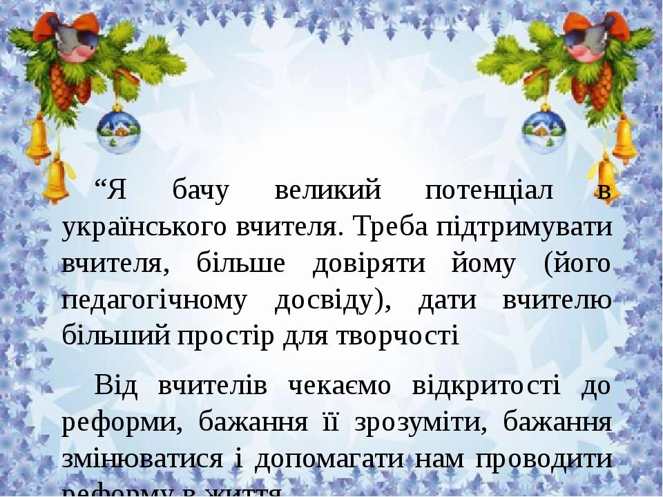 """""""Я бачу великий потенціал в українського вчителя. Треба підтримувати вчителя, більше довіряти йому (його педагогічному досвіду), дати вчителю більш..."""