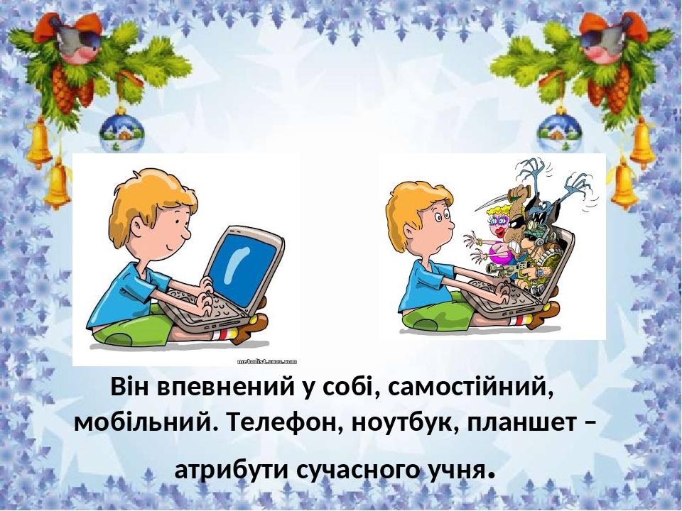 Він впевнений у собі, самостійний, мобільний. Телефон, ноутбук, планшет – атрибути сучасного учня.